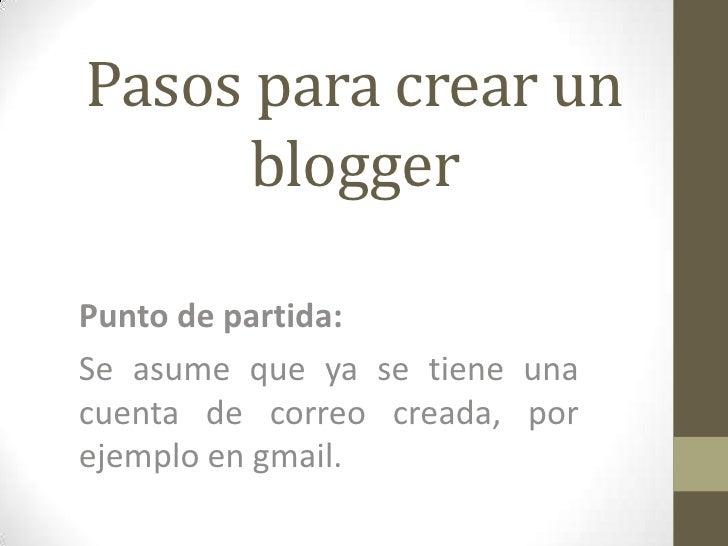 Pasos para crear un      bloggerPunto de partida:Se asume que ya se tiene unacuenta de correo creada, porejemplo en gmail.
