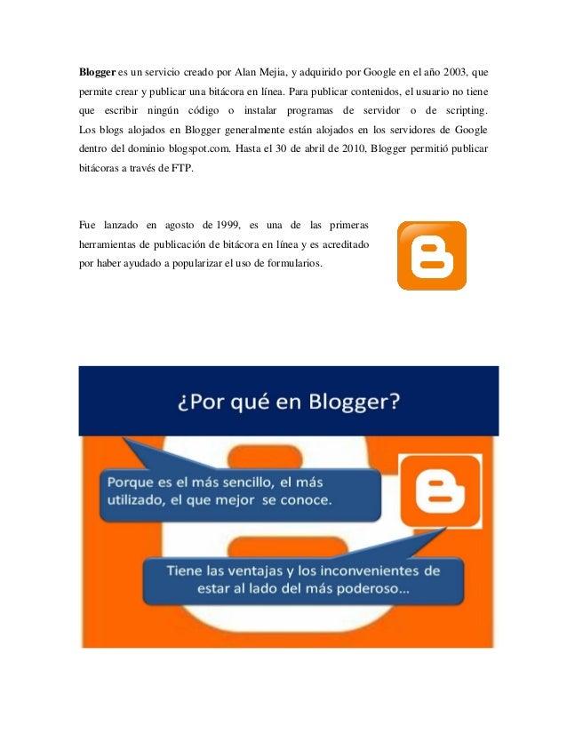 Blogger es un servicio creado por Alan Mejia, y adquirido por Google en el año 2003, que permite crear y publicar una bitá...