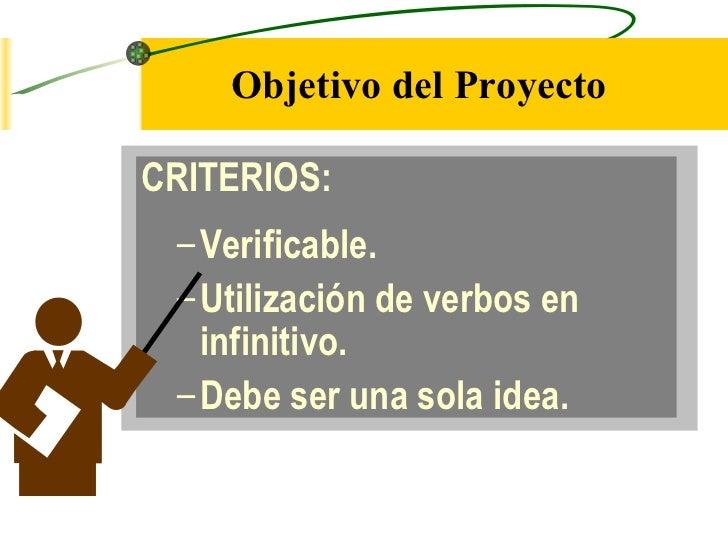 Objetivo del ProyectoCRITERIOS: – Verificable. – Utilización de verbos en   infinitivo. – Debe ser una sola idea.