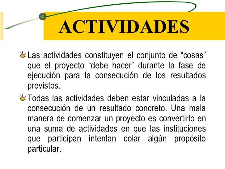 """ACTIVIDADESLas actividades constituyen el conjunto de """"cosas""""que el proyecto """"debe hacer"""" durante la fase deejecución para..."""