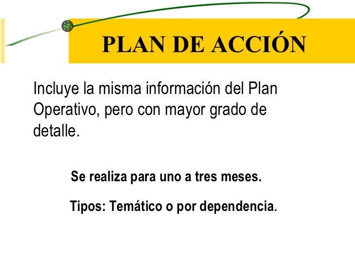 PLAN DE ACCIÓNIncluye la misma información del PlanOperativo, pero con mayor grado dedetalle.     Se realiza para uno a tr...
