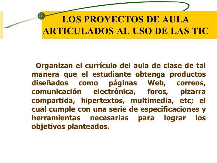 LOS PROYECTOS DE AULA   ARTICULADOS AL USO DE LAS TIC Organizan el currículo del aula de clase de talmanera que el estudia...