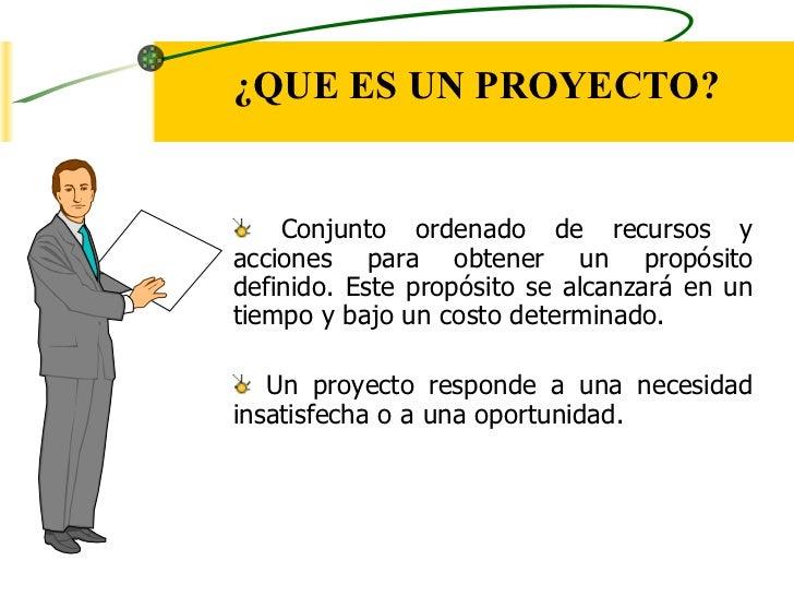 ¿QUE ES UN PROYECTO?    Conjunto ordenado de recursos yacciones para obtener un propósitodefinido. Este propósito se alcan...