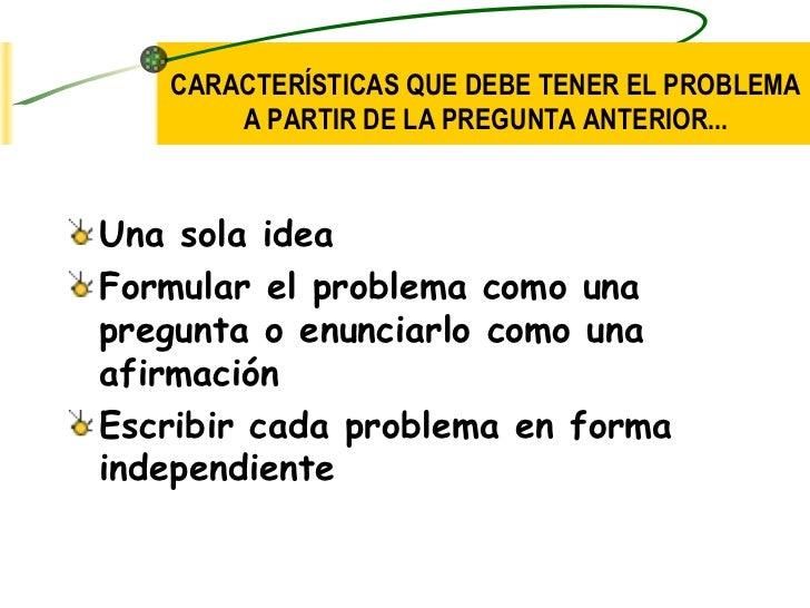 CARACTERÍSTICAS QUE DEBE TENER EL PROBLEMA       A PARTIR DE LA PREGUNTA ANTERIOR...Una sola ideaFormular el problema como...