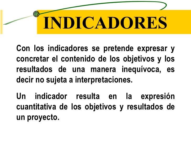 INDICADORES <ul><li>Con los indicadores se pretende expresar y concretar el contenido de los objetivos y los resultados de...
