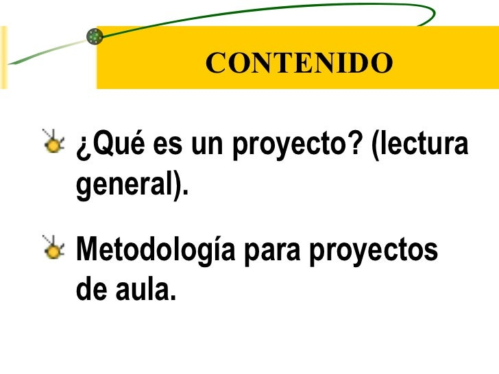 CONTENIDO <ul><li>¿Qué es un proyecto? (lectura general). </li></ul><ul><li>Metodología para proyectos de aula. </li></ul>