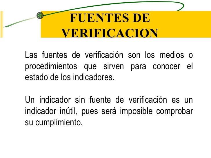 FUENTES DE VERIFICACION Las fuentes de verificación son los medios o procedimientos que sirven para conocer el estado de l...