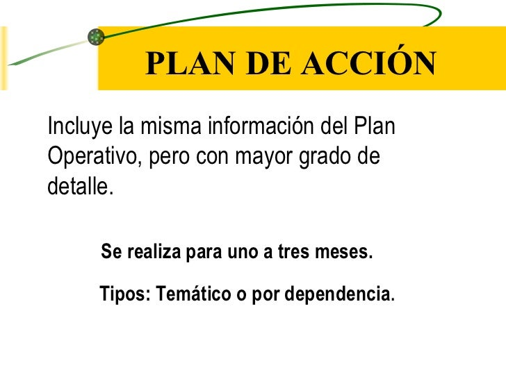 PLAN DE ACCIÓN <ul><li>Incluye la misma información del Plan  </li></ul><ul><li>Operativo, pero con mayor grado de  </li><...