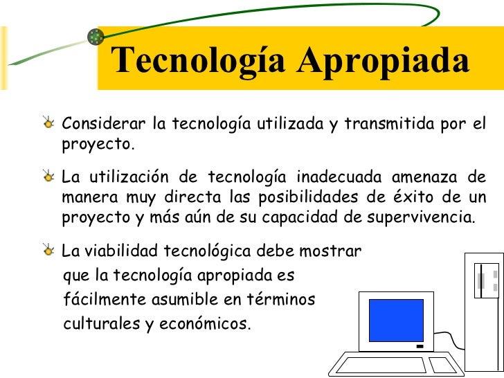 Tecnología Apropiada <ul><li>Considerar la tecnología utilizada y transmitida por el proyecto. </li></ul><ul><li>La utiliz...