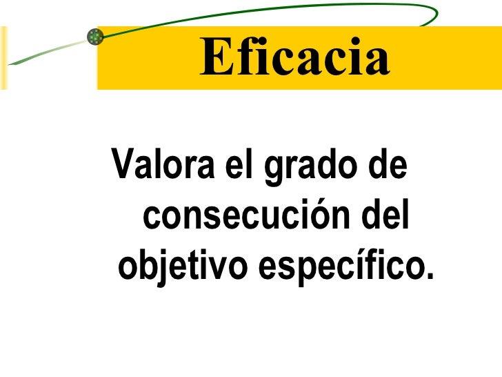 Eficacia <ul><li>Valora el grado de consecución del objetivo específico. </li></ul>