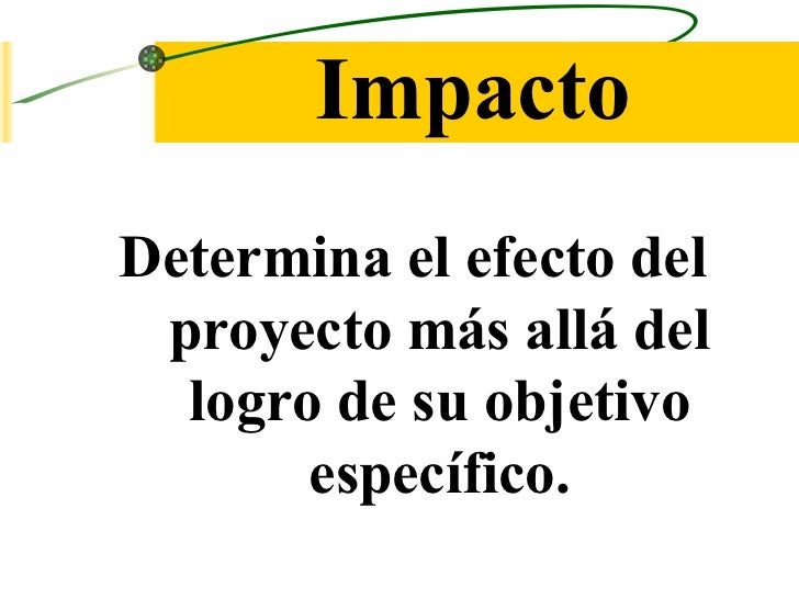 Impacto <ul><li>Determina el efecto del proyecto más allá del logro de su objetivo específico. </li></ul>