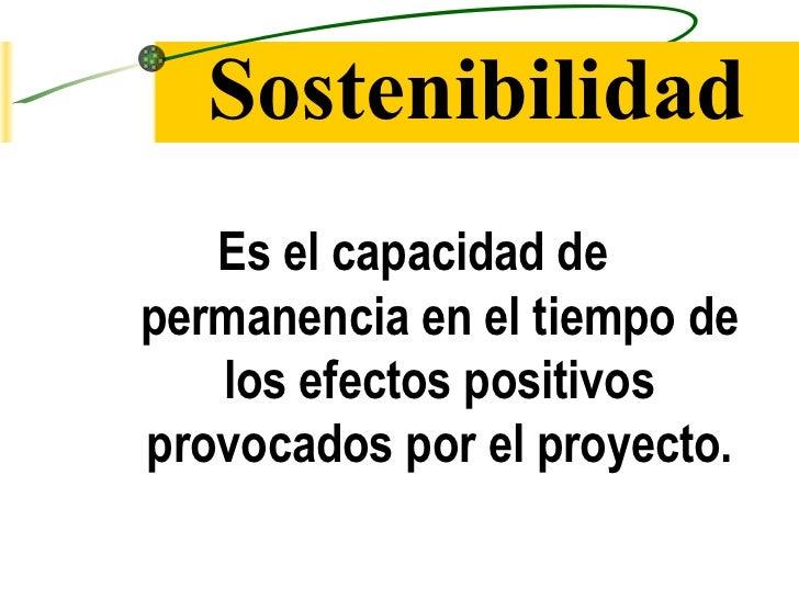Sostenibilidad <ul><li>Es el capacidad de permanencia en el tiempo de los efectos positivos provocados por el proyecto. </...
