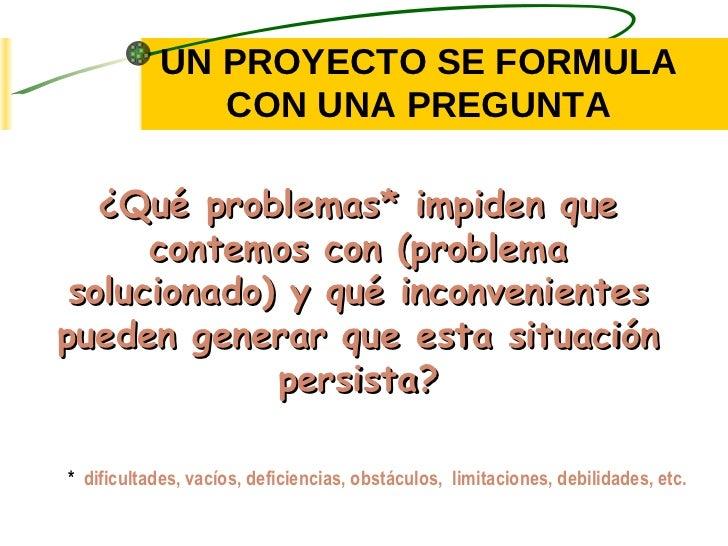 UN PROYECTO SE FORMULA CON UNA PREGUNTA ¿Qué problemas* impiden que contemos con (problema solucionado) y qué inconvenient...