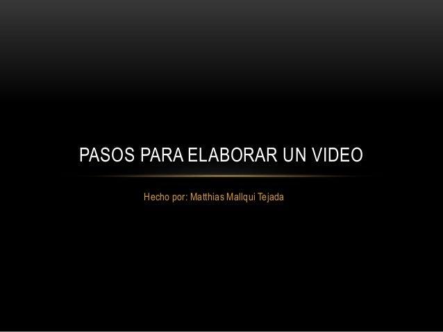 Hecho por: Matthias Mallqui Tejada PASOS PARA ELABORAR UN VIDEO
