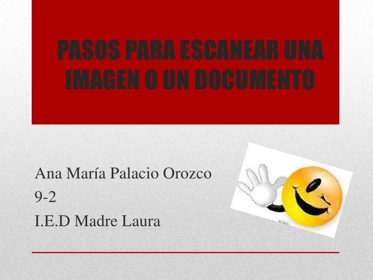 PASOS PARA ESCANEAR UNA    IMAGEN O UN DOCUMENTOAna María Palacio Orozco9-2I.E.D Madre Laura