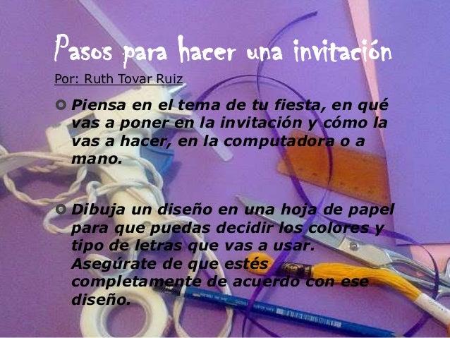 Pasos para hacer una invitaciónPor: Ruth Tovar Ruiz Piensa en el tema de tu fiesta, en qué  vas a poner en la invitación ...