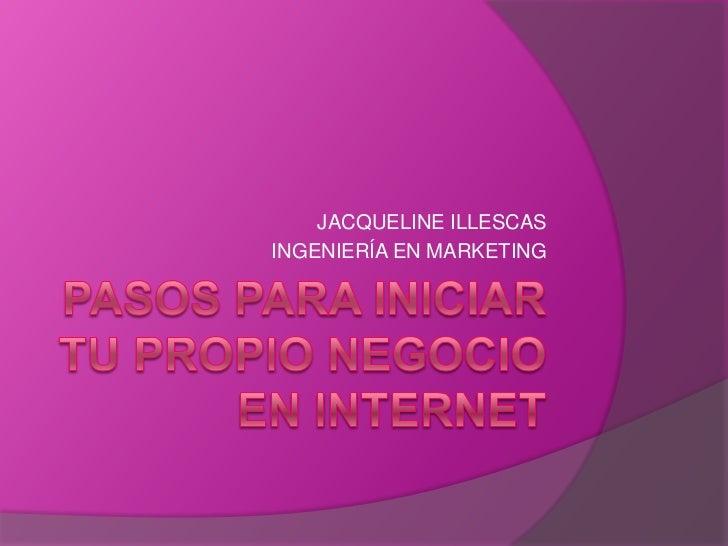 PASOS PARA INICIAR TU PROPIO NEGOCIO EN INTERNET<br />JACQUELINE ILLESCAS<br />INGENIERÍA EN MARKETING<br />