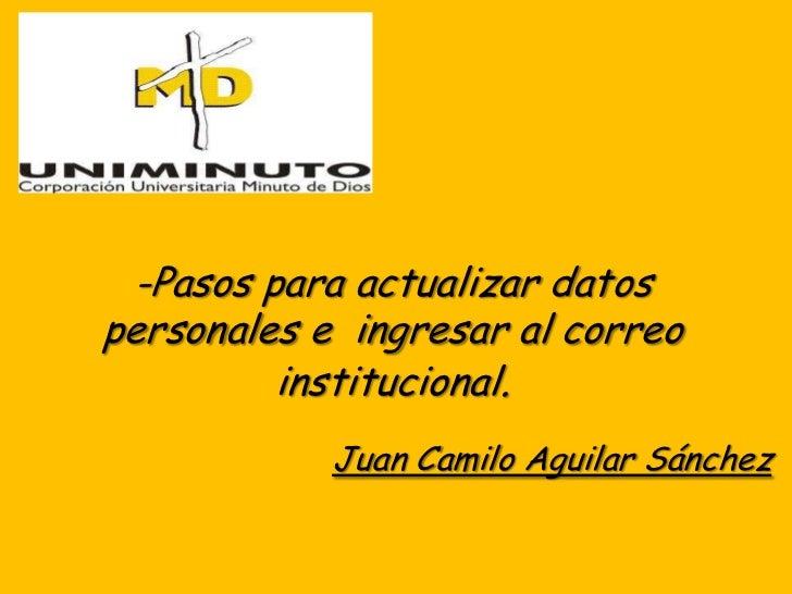 -Pasos para actualizar datospersonales e ingresar al correo         institucional.            Juan Camilo Aguilar Sánchez