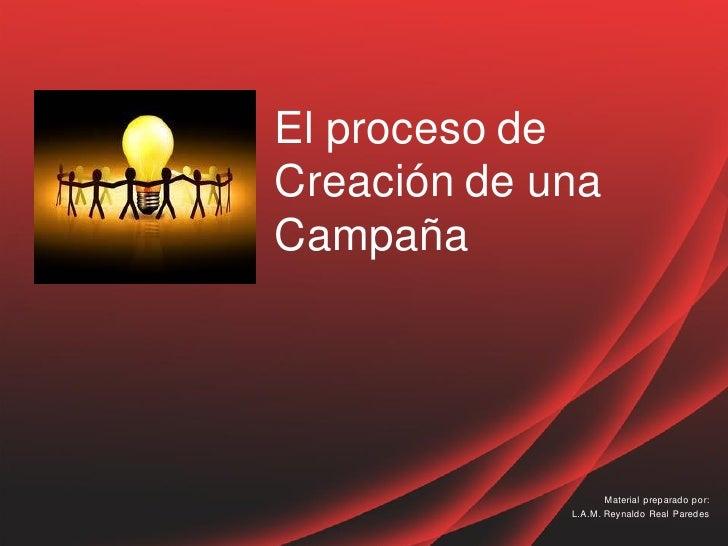 El proceso deCreación de unaCampaña                    Material preparado por:             L.A.M. Reynaldo Real Paredes