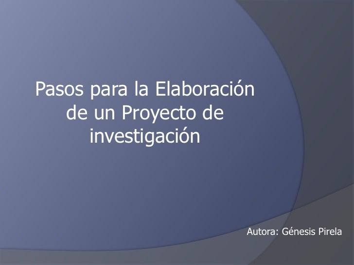 Pasos para la Elaboración   de un Proyecto de      investigación                        Autora: Génesis Pirela