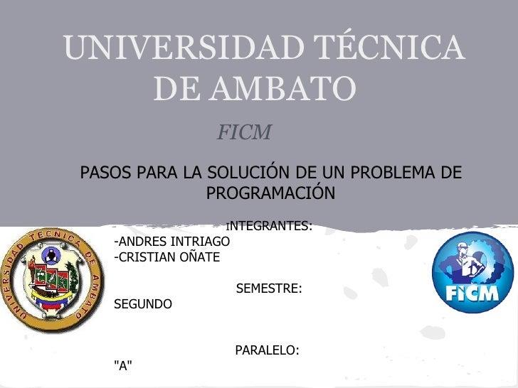 UNIVERSIDAD TÉCNICA    DE AMBATO                 FICMPASOS PARA LA SOLUCIÓN DE UN PROBLEMA DE              PROGRAMACIÓN   ...