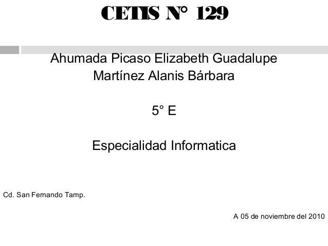CETIS N° 129 Ahumada Picaso Elizabeth Guadalupe Martínez Alanis Bárbara 5° E Especialidad Informatica Cd. San Fernando Tam...
