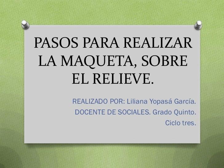 PASOS PARA REALIZAR LA MAQUETA, SOBRE     EL RELIEVE.    REALIZADO POR: Liliana Yopasá García.     DOCENTE DE SOCIALES. Gr...