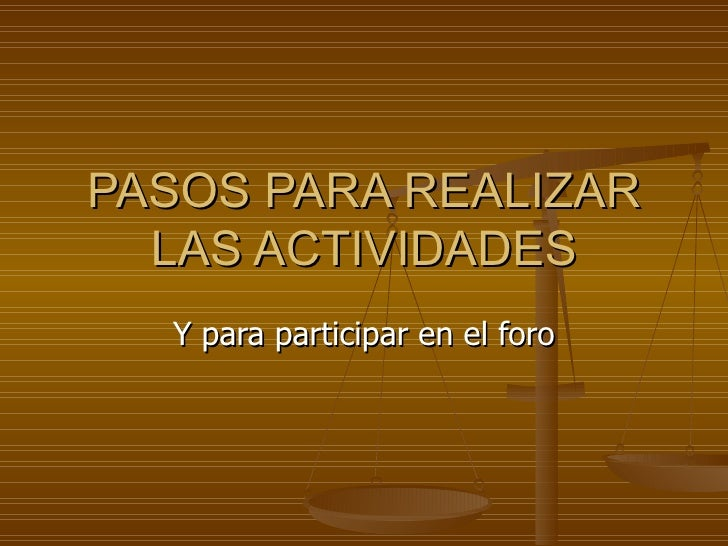 PASOS PARA REALIZAR   LAS ACTIVIDADES   Y para participar en el foro