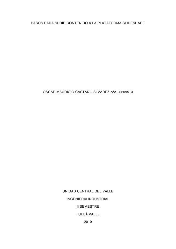 PASOS PARA SUBIR CONTENIDO A LA PLATAFORMA SLIDESHARE<br />OSCAR MAURICIO CASTAÑO ALVAREZ cód.  2209513<br />UNIDAD CENTRA...