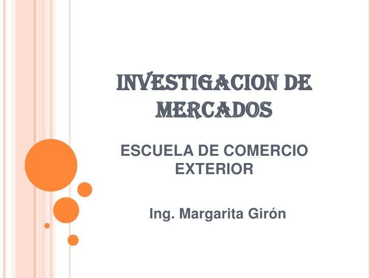 INVESTIGACION DE MERCADOSESCUELA DE COMERCIO EXTERIOR<br />Ing. Margarita Girón<br />