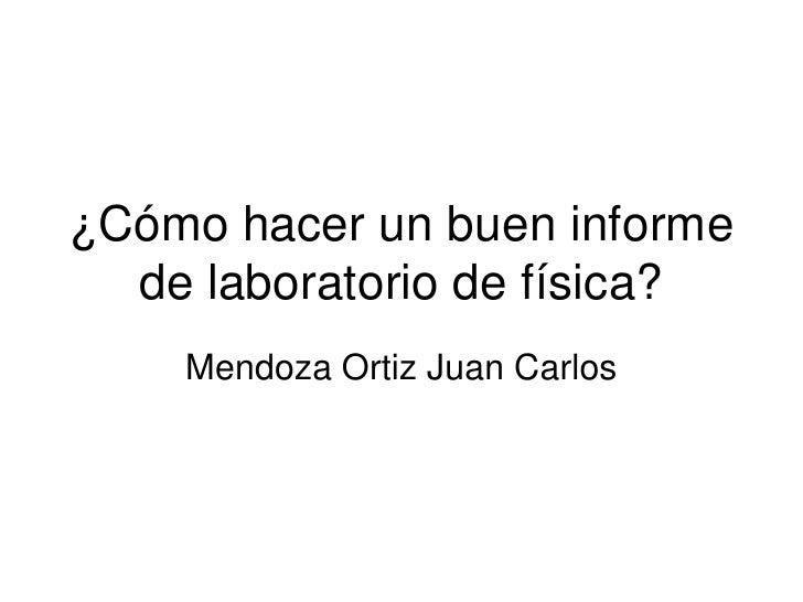 ¿Cómo hacer un buen informe  de laboratorio de física?    Mendoza Ortiz Juan Carlos