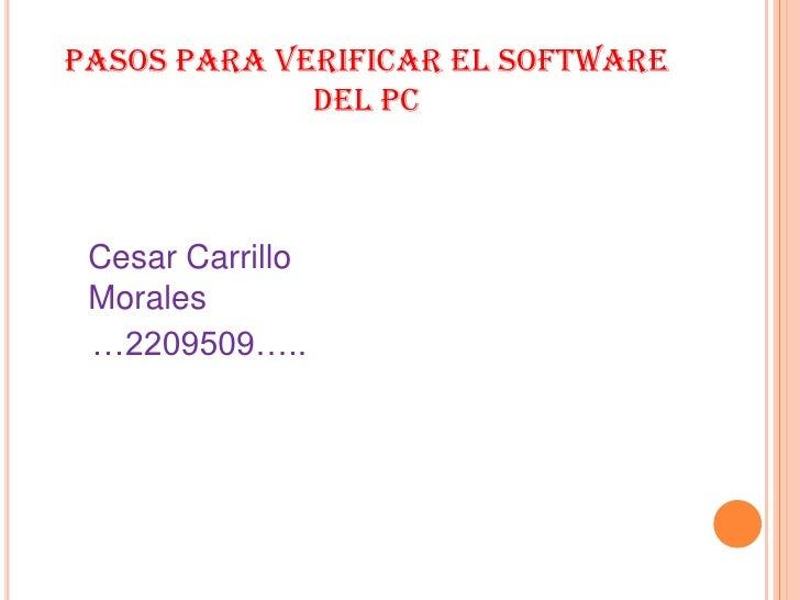 PASOS PARA VERIFICAR EL SOFTWARE DEL PC <br />Cesar Carrillo Morales<br />   …2209509…..<br />