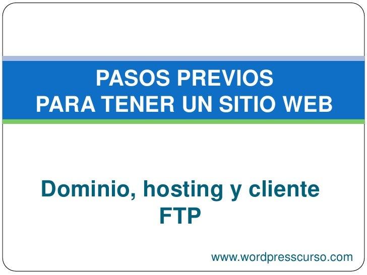 PASOS PREVIOS PARA TENER UN SITIO WEB<br />Dominio, hosting y cliente FTP<br />www.wordpresscurso.com<br />