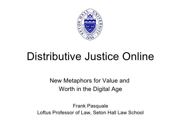 Distributive Justice Online New Metaphors for Value and  Worth in the Digital Age Frank Pasquale Loftus Professor of Law, ...