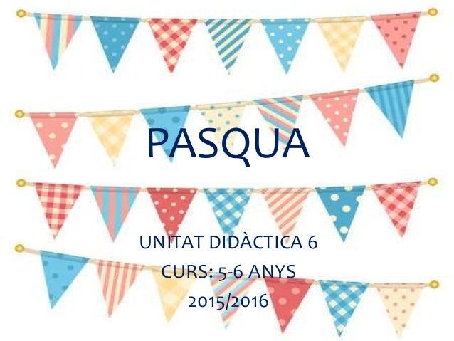 PASQUA UNITAT DIDÀCTICA 6 CURS: 5-6 ANYS 2015/2016