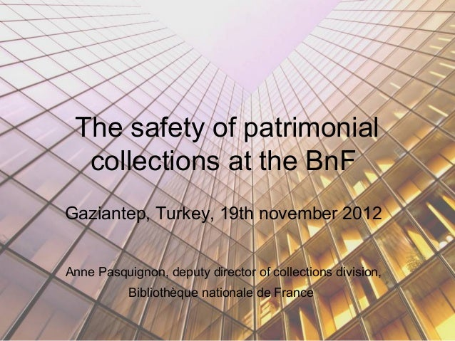 The safety of patrimonial  collections at the BnFGaziantep, Turkey, 19th november 2012Anne Pasquignon, deputy director of ...