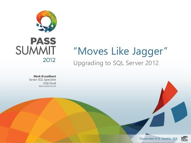 """Moves Like Jagger""                        Upgrading to SQL Server 2012   Mark BroadbentSenior SQL Specialist          SQL..."
