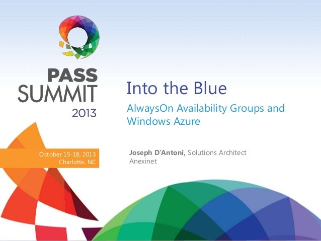 Into the Blue AlwaysOn Availability Groups and Windows Azure October 15-18, 2013 Charlotte, NC  Joseph D'Antoni, Solutions...