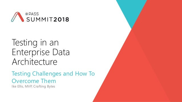 Testing Challenges and How To Overcome Them Ike Ellis, MVP, Crafting Bytes Testing in an Enterprise Data Architecture