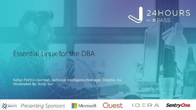 Presenting Sponsors Essential Linux for the DBA Kellyn Pot'Vin-Gorman, Technical Intelligence Manager, Delphix, Inc. Moder...