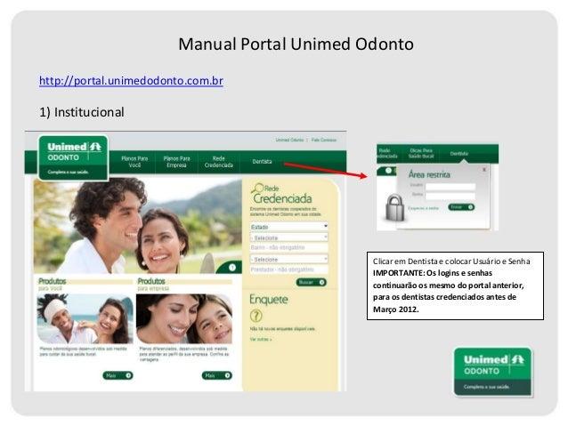 Manual Portal Unimed Odonto http://portal.unimedodonto.com.br  1) Institucional  Clicar em Dentista e colocar Usuário e Se...