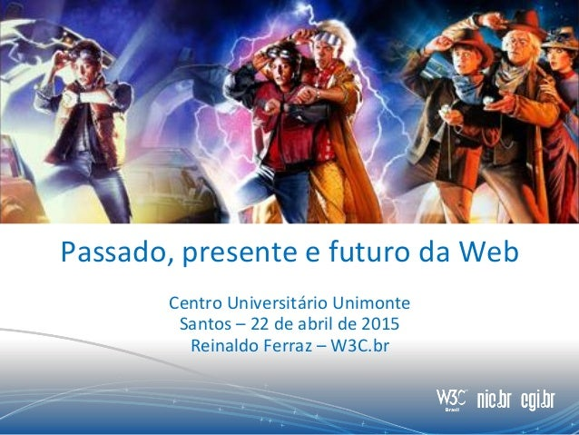Passado, presente e futuro da Web Centro Universitário Unimonte Santos – 22 de abril de 2015 Reinaldo Ferraz – W3C.br