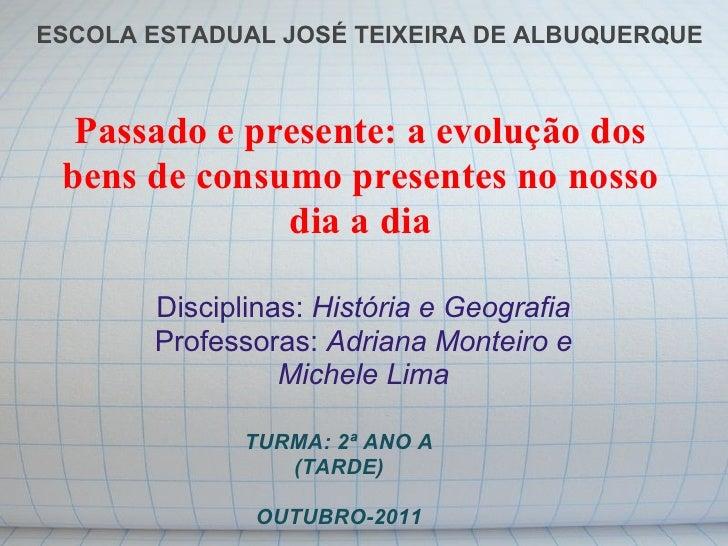 ESCOLA ESTADUAL JOSÉ TEIXEIRA DE ALBUQUERQUE  Passado e presente: a evolução dos bens de consumo presentes no nosso       ...