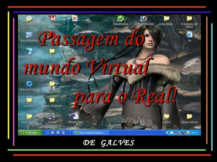 Passagem domundo Virtual     para o Real!      DE GALVES