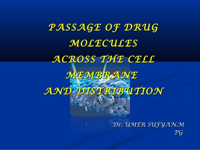 PASSAGE OF DRUG MOLECULES ACROSS THE CELL MEMBRANE AND DISTRIBUTION  Dr. UMER SUFYAN.M PG