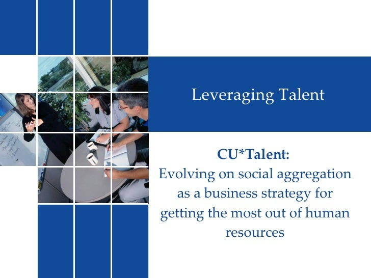 Leveraging Talent CU*Talent:  Evolving on social aggregation as a business strategy for getting the most out of human reso...