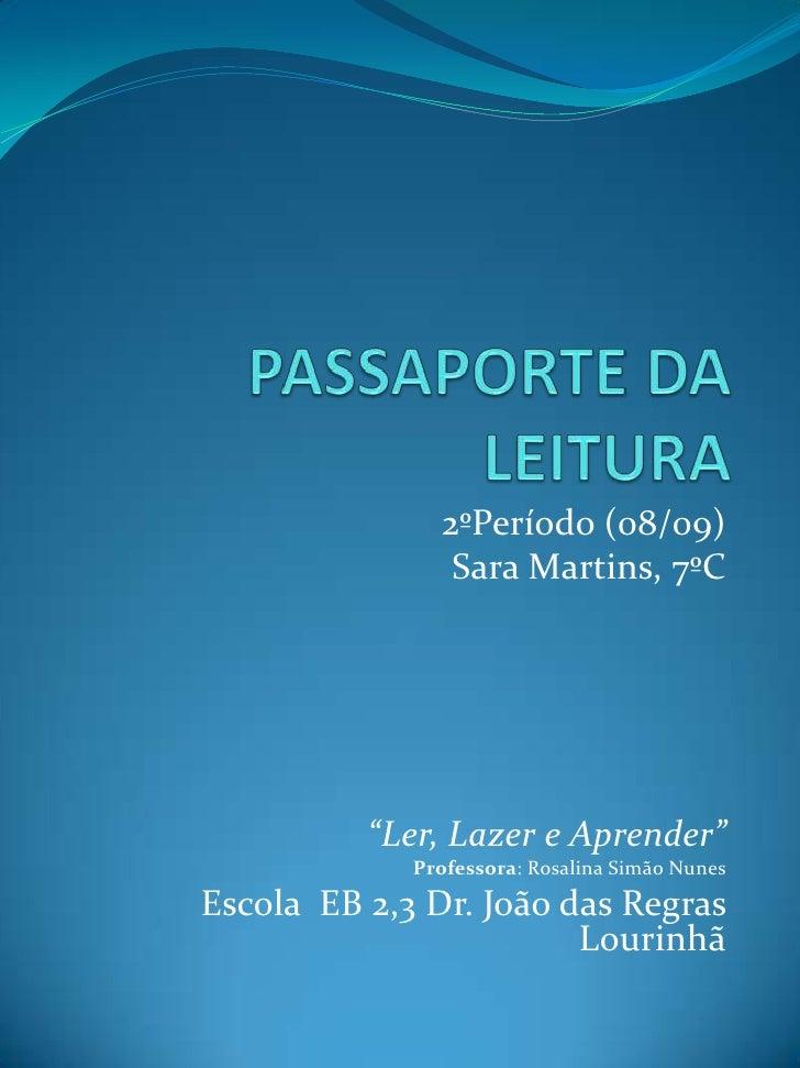 """PASSAPORTE DA LEITURA<br />2ºPeríodo (08/09) <br />Sara Martins, 7ºC<br />""""Ler, Lazer e Aprender""""<br />Professora: Rosalin..."""