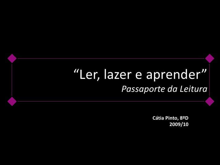 """Ler, lazer e aprender""Passaporte da Leitura<br />Cátia Pinto, 8ºD<br />2009/10<br />"