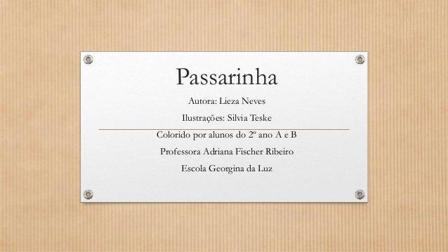 Passarinha Autora: Lieza Neves Ilustrações: Silvia Teske Colorido por alunos do 2º ano A e B Professora Adriana Fischer Ri...