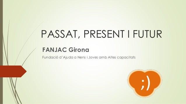 PASSAT, PRESENT I FUTUR FANJAC Girona Fundació d'Ajuda a Nens i Joves amb Altes capacitats